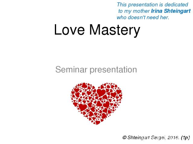 Love Mastery Seminar presentation © Shteingart Sergei, 2016. (1р) This presentation is dedicated to my mother Irina Shteingart who doesn't need her.