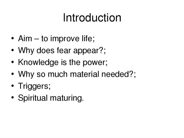 Introduction Aim – to improve life; Why does fear appear?; Knowledge is the power; Why so much material needed?; Triggers; Spiritual maturing.