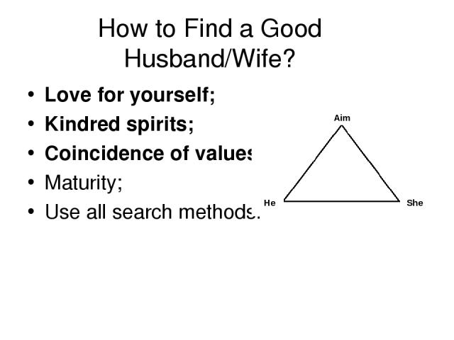 How to Find a Good Husband/Wife? Love for yourself; Kindred spirits; Coincidence of values; Maturity; Use all search methods. Aim He She