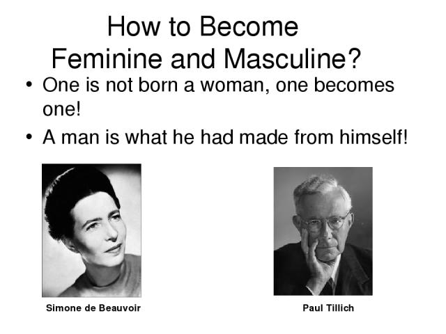 How to Become Feminine and Masculine? One is not born a woman, one becomes one! A man is what he had made from himself! Simone de Beauvoir Paul Tillich