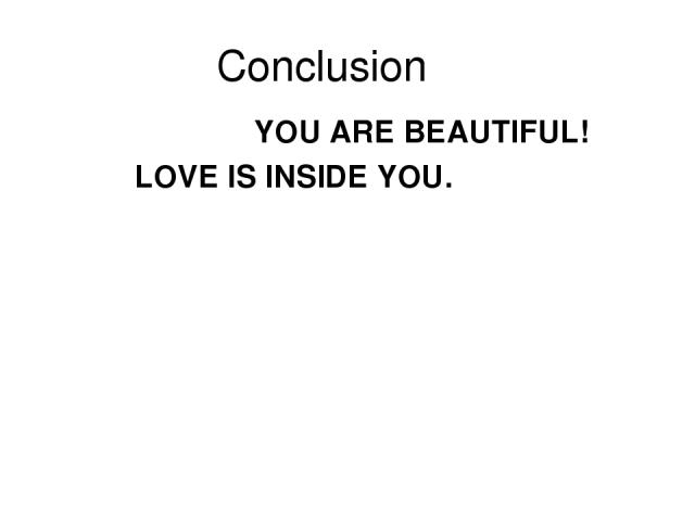 Conclusion YOU ARE BEAUTIFUL! LOVE IS INSIDE YOU.