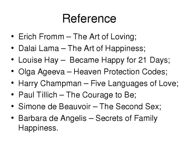 Reference Erich Fromm – The Art of Loving; Dalai Lama – The Art of Happiness; Louise Hay – Became Happy for 21 Days; Olga Ageeva – Heaven Protection Codes; Harry Champman – Five Languages of Love; Paul Tillich – The Courage to Be; Simone de Beauvoir…