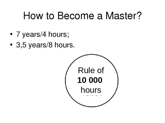 How to Become a Master? 7 years/4 hours; 3,5 years/8 hours. Rule of 10 000 hours
