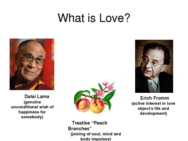 "What is Love? Dalai Lama (genuine unconditional wish of happiness for somebody) Treatise ""Peach Branches"" (joining of soul, mind and body impulses) Erich Fromm (active interest in love object's life and development)"