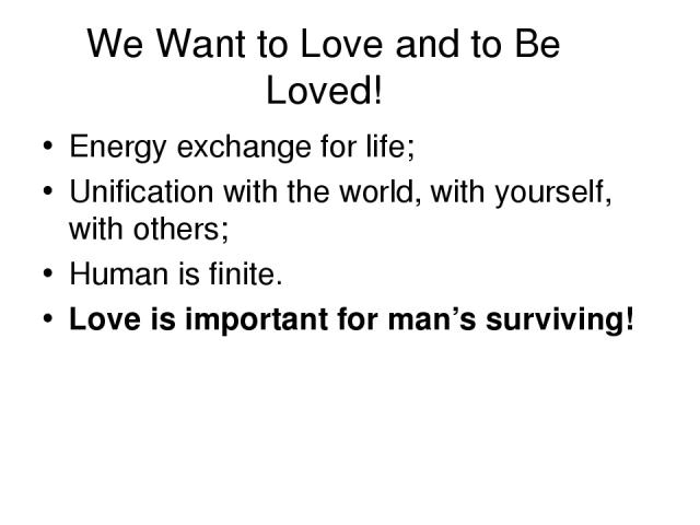 We Want to Love and to Be Loved! Energy exchange for life; Unification with the world, with yourself, with others; Human is finite. Love is important for man's surviving!