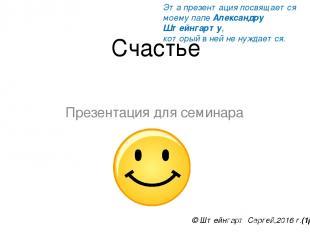 Счастье Презентация для семинара © Штейнгарт Сергей,2016 г.(1р) Эта презентация