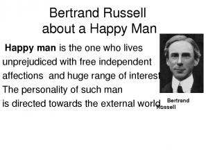Bertrand Russell about a Happy Man Happy man is the one who lives unprejudiced w