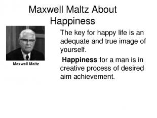 Maxwell Maltz About Happiness The key for happy life is an adequate and true ima