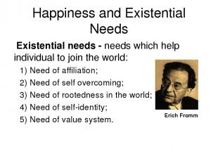 Happiness and Existential Needs Existential needs - needs which help individual