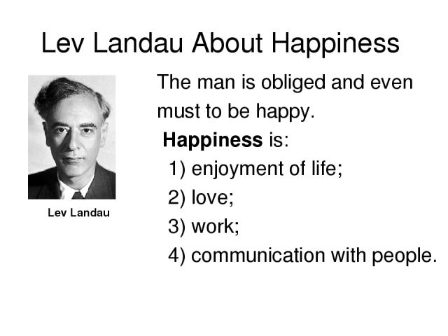 Lev Landau About Happiness Lev Landau The man is obliged and even must to be happy. Happiness is: 1) enjoyment of life; 2) love; 3) work; 4) communication with people.