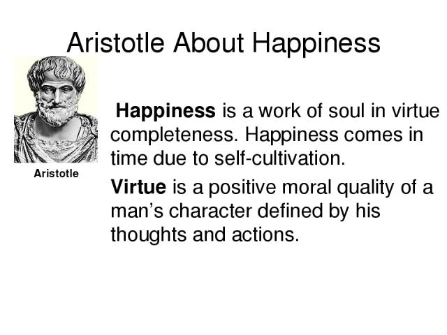 Aristotle About Happiness Happiness is a work of soul in virtue completeness. Happiness comes in time due to self-cultivation. Virtue is a positive moral quality of a man's character defined by his thoughts and actions. Aristotle