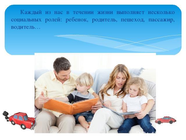 Каждый из нас в течении жизни выполняет несколько социальных ролей: ребенок, родитель, пешеход, пассажир, водитель…