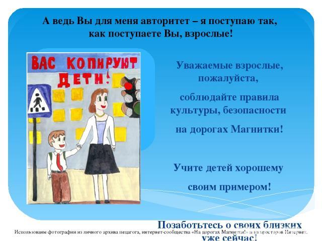 Уважаемые взрослые, пожалуйста, соблюдайте правила культуры, безопасности на дорогах Магнитки! Учите детей хорошему своим примером! Позаботьтесь о своих близких уже сейчас! А ведь Вы для меня авторитет – я поступаю так, как поступаете Вы, взрослые! …