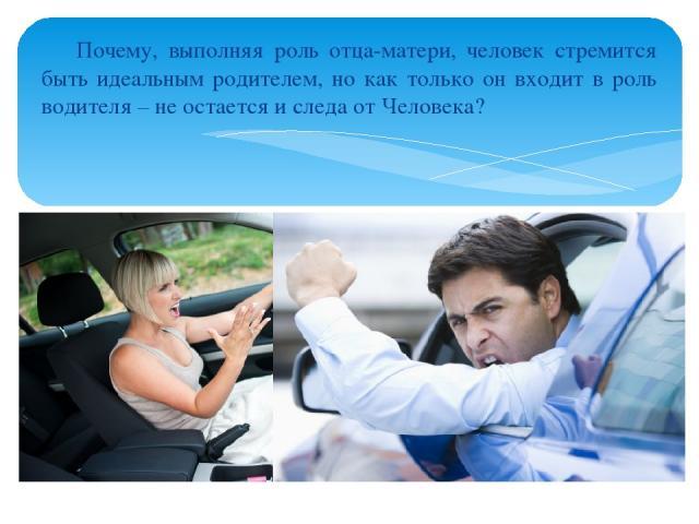 Почему, выполняя роль отца-матери, человек стремится быть идеальным родителем, но как только он входит в роль водителя – не остается и следа от Человека?
