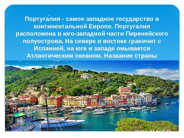 Португа лия - самое западное государство в континентальной Европе. Португалия расположена в юго-западной части Пиренейского полуострова. На севере и востоке граничит с Испанией, на юге и западе омывается Атлантическим океаном. Название страны происх…