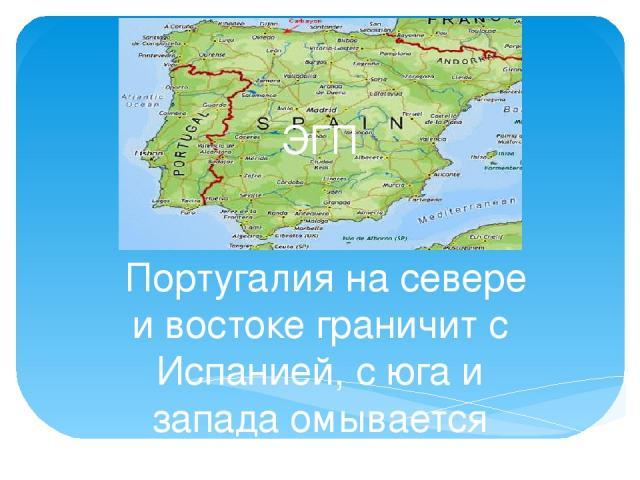 ЭГП Португалия на севере и востоке граничит с Испанией, с юга и запада омывается Атлантическим океаном. В состав Португалии входят Азорские острова, и архипелаг Мадейра.Площадь вместе с островами 92300000 кв.км.