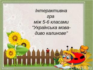 """Інтерактивна гра між 5-6 класами """"Українська мова- диво калинове"""""""