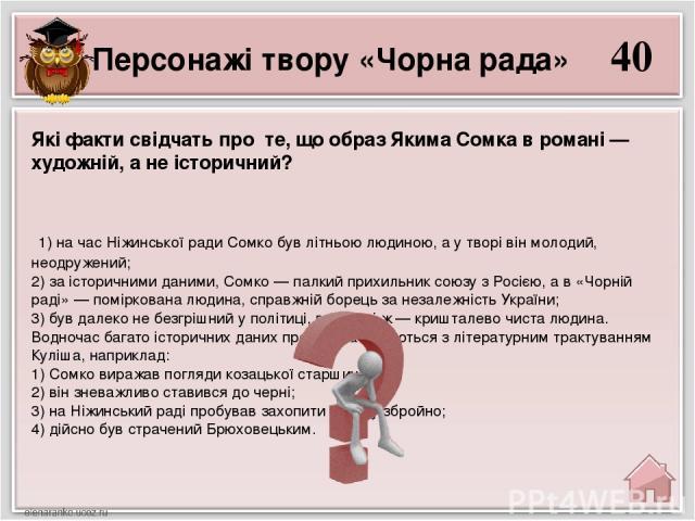 40 1) на час Ніжинської ради Сомко був літньою людиною, а у творі він молодий, неодружений; 2) за історичними даними, Сомко — палкий прихильник союзу з Росією, а в «Чорній раді» — поміркована людина, справжній борець за незалежність України; 3) був …