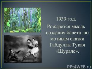 1939 год. Рождается мысль создания балета по мотивам сказки Габдуллы Тукая «Шура