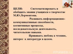 ЦЕЛИ: Систематизировать и обобщить знания учащихся о творчестве М.Ю.Лермонтова.