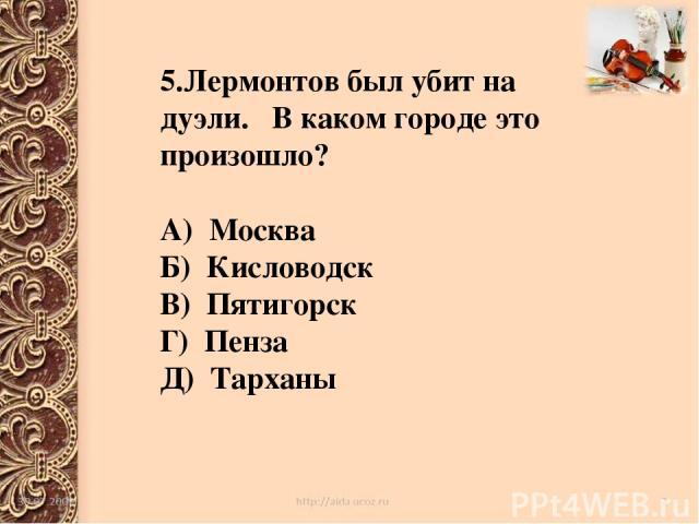 5.Лермонтов был убит на дуэли. В каком городе это произошло? А) Москва Б) Кисловодск В) Пятигорск Г) Пенза Д) Тарханы