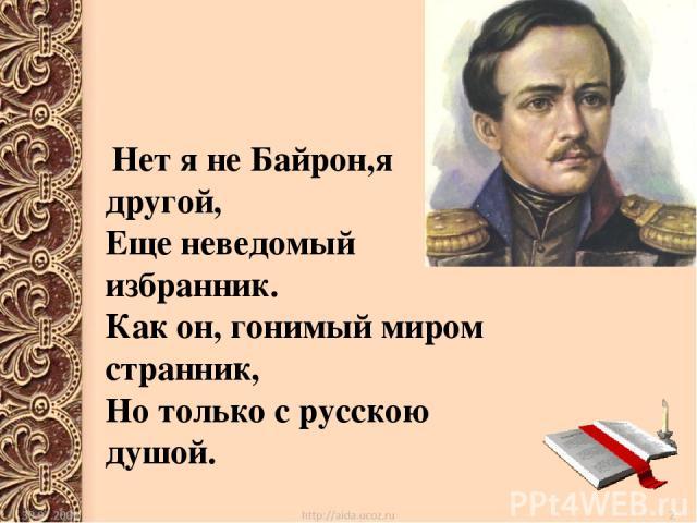 Нет я не Байрон,я другой, Еще неведомый избранник. Как он, гонимый миром странник, Но только с русскою душой.
