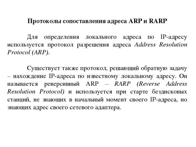 Протоколы сопоставления адреса ARP и RARP Для определения локального адреса по IP-адресу используется протокол разрешения адреса Address Resolution Protocol (ARP). Существует также протокол, решающий обратную задачу – нахождение IP-адреса по известн…