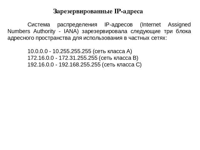 Система распределения IP-адресов (Internet Assigned Numbers Authority - IANA) зарезервировала следующие три блока адресного пространства для использования в частных сетях: 10.0.0.0 - 10.255.255.255 (сеть класса A) 172.16.0.0 - 172.31.255.255 (сеть к…