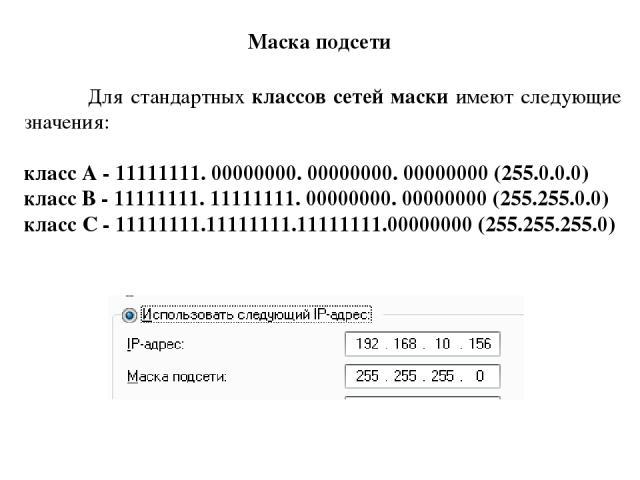 Для стандартных классов сетей маски имеют следующие значения: класс А - 11111111. 00000000. 00000000. 00000000 (255.0.0.0) класс В - 11111111. 11111111. 00000000. 00000000 (255.255.0.0) класс С - 11111111.11111111.11111111.00000000 (255.255.255.0) М…