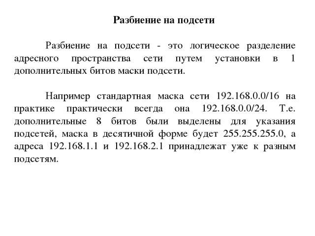 Разбиение на подсети Разбиение на подсети - это логическое разделение адресного пространства сети путем установки в 1 дополнительных битов маски подсети. Например стандартная маска сети 192.168.0.0/16 на практике практически всегда она 192.168.0.0/2…