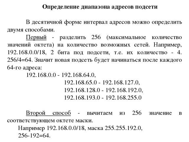 Определение диапазона адресов подсети В десятичной форме интервал адресов можно определить двумя способами. Первый - разделить 256 (максимальное количество значений октета) на количество возможных сетей. Например, 192.168.0.0/18, 2 бита под подсети,…