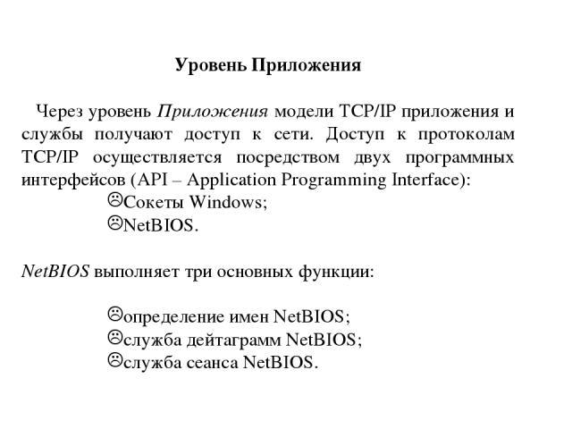 Уровень Приложения Через уровень Приложения модели TCP/IP приложения и службы получают доступ к сети. Доступ к протоколам TCP/IP осуществляется посредством двух программных интерфейсов (API – Application Programming Interface): Сокеты Windows; NetBI…