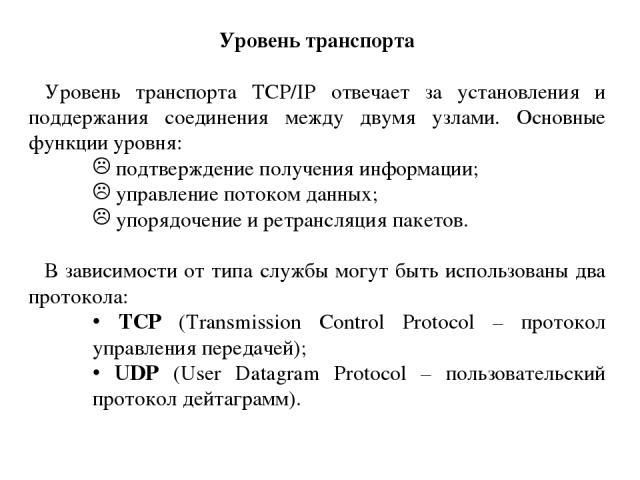 Уровень транспорта Уровень транспорта TCP/IP отвечает за установления и поддержания соединения между двумя узлами. Основные функции уровня: подтверждение получения информации; управление потоком данных; упорядочение и ретрансляция пакетов. В зависим…