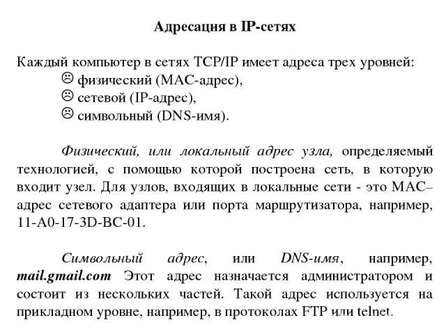 Адресация в IP-сетях Каждый компьютер в сетях TCP/IP имеет адреса трех уровней: физический (MAC-адрес), сетевой (IP-адрес), символьный (DNS-имя). Физический, или локальный адрес узла, определяемый технологией, с помощью которой построена сеть, в кот…