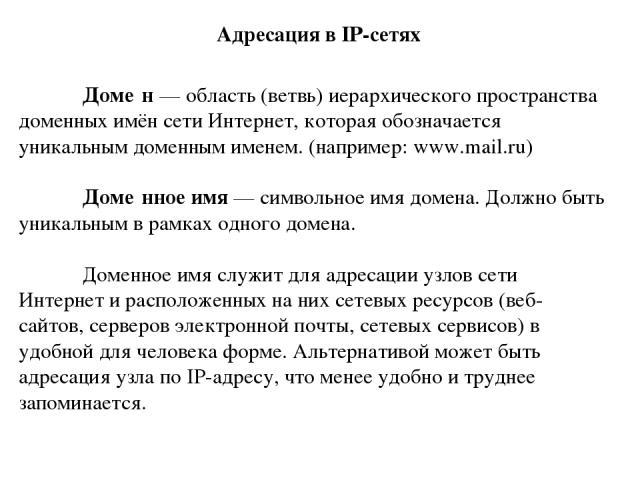 Доме н — область (ветвь) иерархического пространства доменных имён сети Интернет, которая обозначается уникальным доменным именем. (например: www.mail.ru) Доме нное имя — символьное имя домена. Должно быть уникальным в рамках одного домена. Доменное…