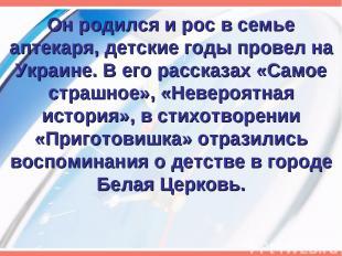 Он родился и рос в семье аптекаря, детские годы провел на Украине. В его рассказ