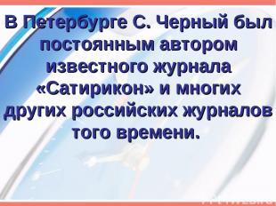 В Петербурге С. Черный был постоянным автором известного журнала «Сатирикон» и м