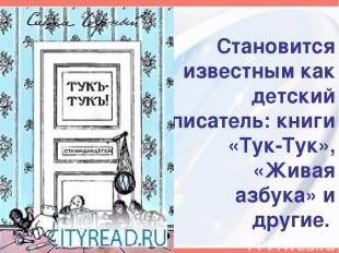 Становится известным как детский писатель: книги «Тук-Тук», «Живая азбука» и дру