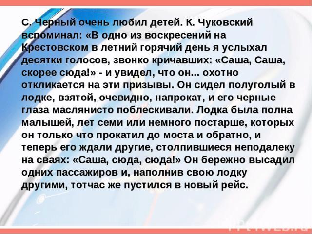 С. Черный очень любил детей. К. Чуковский вспоминал: «В одно из воскресений на Крестовском в летний горячий день я услыхал десятки голосов, звонко кричавших: «Саша, Саша, скорее сюда!» - и увидел, что он... охотно откликается на эти призывы. Он сиде…