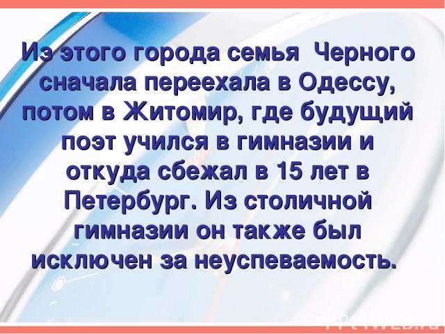Из этого города семья Черного сначала переехала в Одессу, потом в Житомир, где будущий поэт учился в гимназии и откуда сбежал в 15 лет в Петербург. Из столичной гимназии он также был исключен за неуспеваемость.