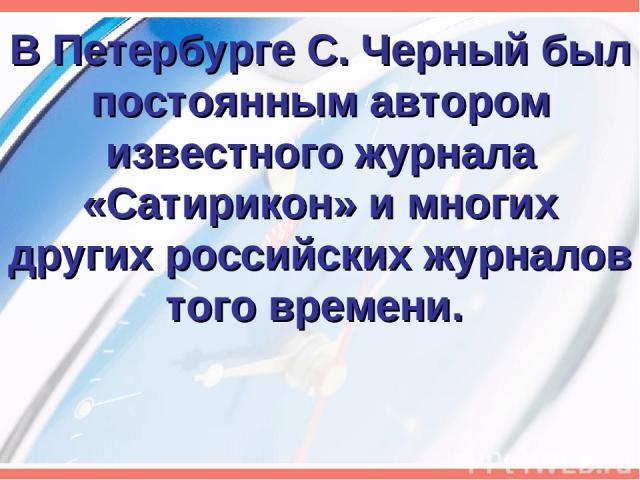 В Петербурге С. Черный был постоянным автором известного журнала «Сатирикон» и многих других российских журналов того времени.