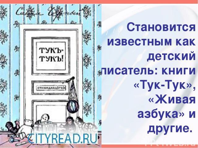 Становится известным как детский писатель: книги «Тук-Тук», «Живая азбука» и другие.