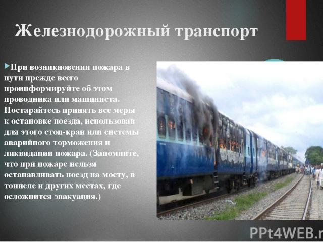 Железнодорожный транспорт При возникновении пожара в пути прежде всего проинформируйте об этом проводника или машиниста. Постарайтесь принять все меры к остановке поезда, использовав для этого стоп-кран или системы аварийного торможения и ликвидации…