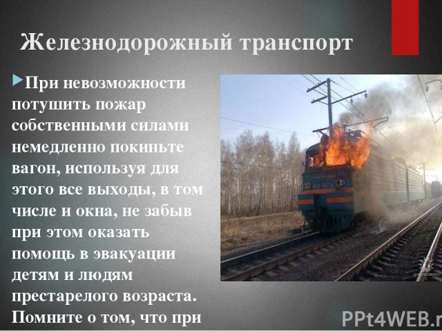 Железнодорожный транспорт При невозможности потушить пожар собственными силами немедленно покиньте вагон, используя для этого все выходы, в том числе и окна, не забыв при этом оказать помощь в эвакуации детям и людям престарелого возраста. Помните о…