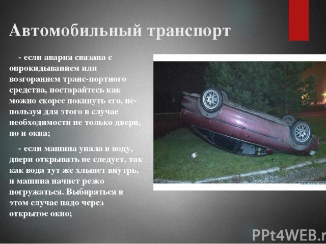 Автомобильный транспорт - если авария связана с опрокидыванием или возгоранием транс портного средства, постарайтесь как можно скорее покинуть его, ис пользуя для этого в случае необходимости не только двери, но и окна; - если машина упала в воду, д…