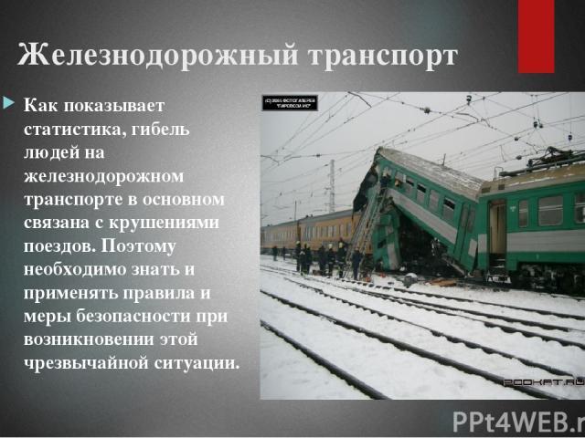 Железнодорожный транспорт Как показывает статистика, гибель людей на железнодорожном транспорте в основном связана с крушениями поездов. Поэтому необходимо знать и применять правила и меры безопасности при возникновении этой чрезвычайной ситуации.