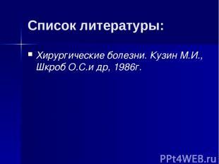 Список литературы: Хирургические болезни. Кузин М.И., Шкроб О.С.и др, 1986г.