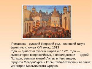 Романовы - русскийбоярскийрод, носивший такую фамилию с концаXVI века;с1613