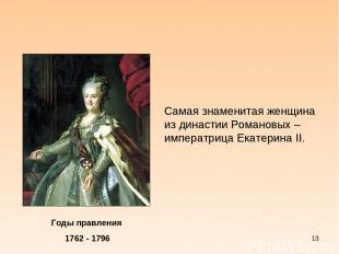 * Годы правления 1762 - 1796 Самая знаменитая женщина из династии Романовых – им