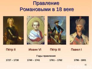 * Правление Романовыми в 18 веке Пётр II Иоанн VI Пётр III Павел I Годы правлени